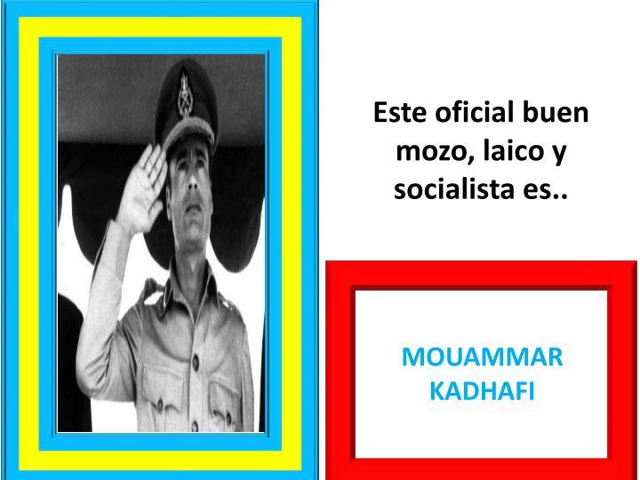 Este oficial buen mozo, laico y socialista es..