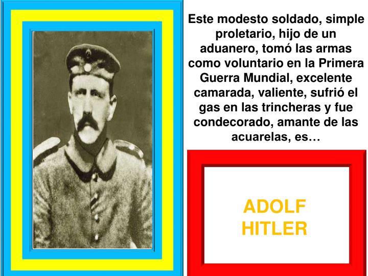 Este modesto soldado, simple proletario, hijo de un aduanero, tom las armas como voluntario en la Primera Guerra Mundial, excelente camarada, valiente, sufri el gas en las trincheras y fue condecorado, amante de las acuarelas, es