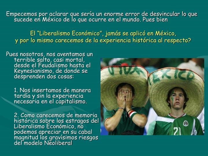 Empecemos por aclarar que sería un enorme error de desvincular lo que sucede en México de lo que ocurre en el mundo. Pues bien