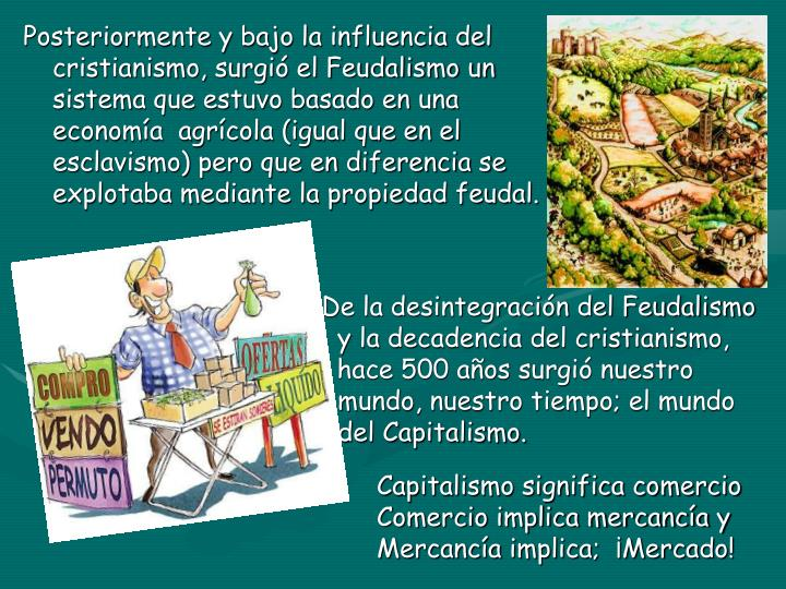 Posteriormente y bajo la influencia del                                cristianismo, surgió el Feudalismo un                              sistema que estuvo basado en una                                    economía  agrícola (igual que en el                            esclavismo) pero que en diferencia se                                          explotaba mediante la propiedad feudal.