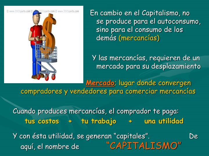 En cambio en el Capitalismo, no se produce para el autoconsumo,           sino para el consumo de los           demás