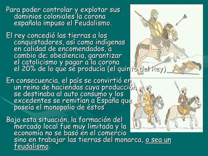 Para poder controlar y explotar sus                                                  dominios coloniales la corona                                                    española impuso el Feudalismo.