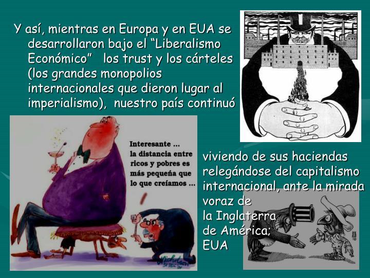 """Y así, mientras en Europa y en EUA se                                  desarrollaron bajo el """"Liberalismo                                         Económico""""   los trust y los cárteles                                                (los grandes monopolios                                                    internacionales que dieron lugar al                                 imperialismo),  nuestro país continuó"""