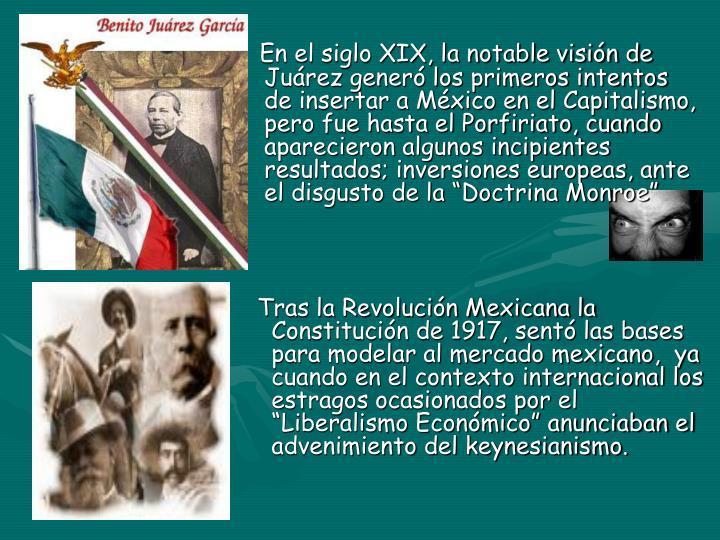 """En el siglo XIX, la notable visión de    Juárez generó los primeros intentos     de insertar a México en el Capitalismo,    pero fue hasta el Porfiriato, cuando    aparecieron algunos incipientes    resultados; inversiones europeas, ante    el disgusto de la """"Doctrina Monroe"""""""