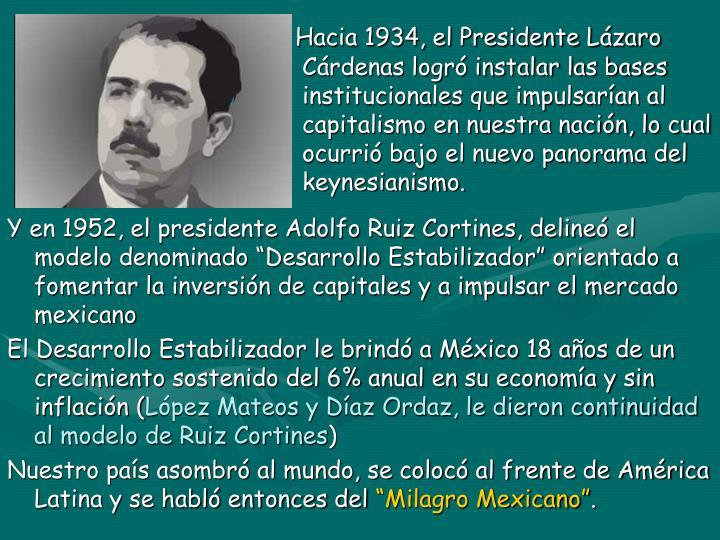Hacia 1934, el Presidente Lázaro  Cárdenas logró instalar las bases  institucionales que impulsarían al  capitalismo en nuestra nación, lo cual  ocurrió bajo el nuevo panorama del  keynesianismo.