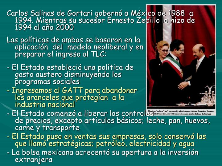 Carlos Salinas de Gortari gobernó a México de 1988  a 1994. Mientras su sucesor Ernesto Zedillo lo hizo de 1994 al año 2000