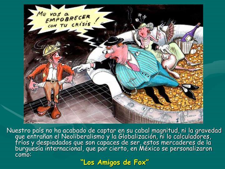 Nuestro país no ha acabado de captar en su cabal magnitud, ni la gravedad que entrañan el Neoliberalismo y la Globalización, ni lo calculadores, fríos y despiadados que son capaces de ser, estos mercaderes de la burguesía internacional, que por cierto, en México se personalizaron como: