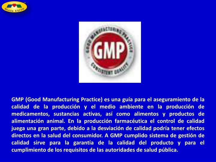 GMP (Good Manufacturing Practice) es una guía para el aseguramiento de la calidad de la producción y el medio ambiente en la producción de medicamentos, sustancias activas, así como alimentos y productos de alimentación animal. En la producción farmacéutica el control de calidad juega una gran parte, debido a la desviación de calidad podría tener efectos directos en la salud del consumidor. A GMP cumplido sistema de gestión de calidad sirve para la garantía de la calidad del producto y para el cumplimiento de los requisitos de las autoridades de salud pública.