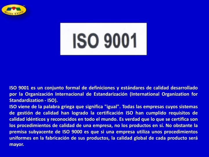 ISO 9001 es un conjunto formal de definiciones y estándares de calidad desarrollado por la Organización Internacional de Estandarización (International Organization for Standardization - ISO).