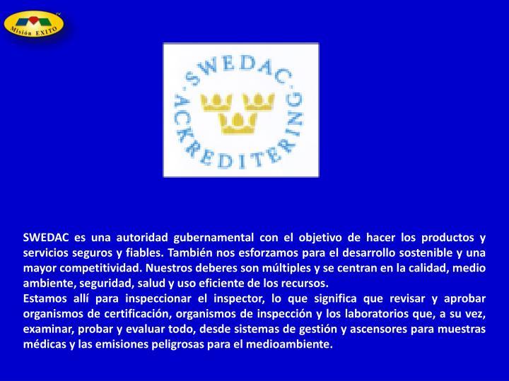 SWEDAC es una autoridad gubernamental con el objetivo de hacer los productos y servicios seguros y fiables.También nos esforzamos para el desarrollo sostenible y una mayor competitividad.Nuestros deberes son múltiples y se centran en la calidad, medio ambiente, seguridad, salud y uso eficiente de los recursos.
