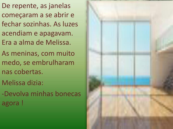 De repente, as janelas começaram a se abrir e fechar sozinhas. As luzes acendiam e apagavam. Era a alma de Melissa.