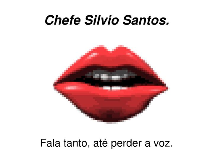 Chefe Silvio Santos.