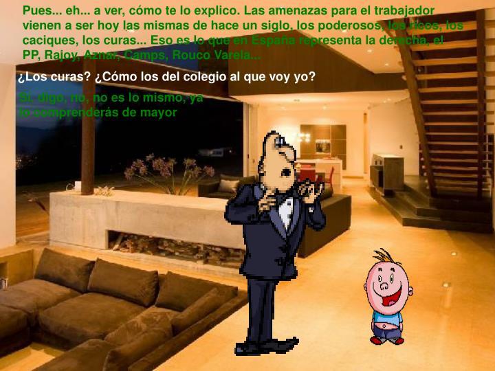 Pues... eh... a ver, cómo te lo explico. Las amenazas para el trabajador vienen a ser hoy las mismas de hace un siglo, los poderosos, los ricos, los caciques, los curas... Eso es lo que en España representa la derecha, el PP, Rajoy, Aznar, Camps, Rouco Varela...