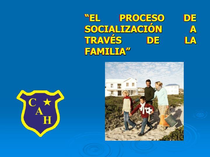 """""""EL PROCESO DE SOCIALIZACIÓN A TRAVÉS DE LA FAMILIA"""""""