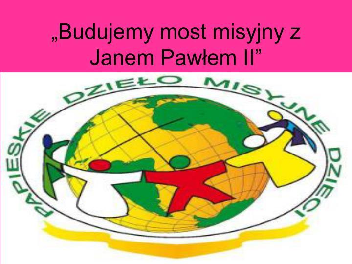 """""""Budujemy most misyjny z Janem Pawłem II"""""""
