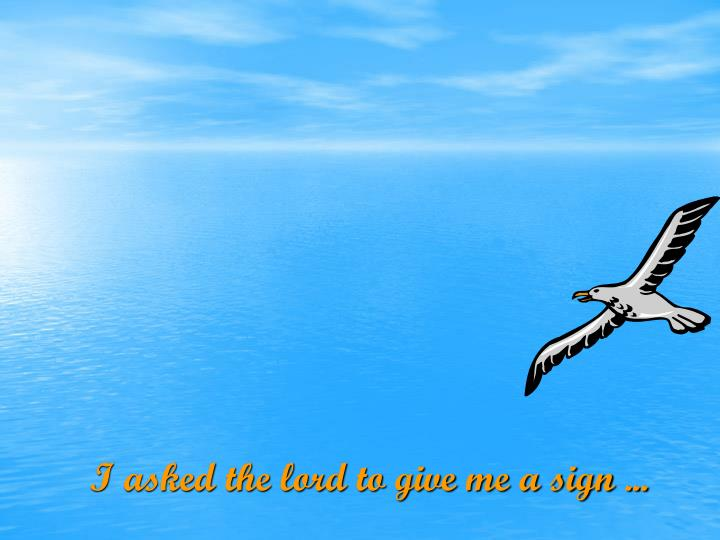 I asked the lord to give me a sign ...