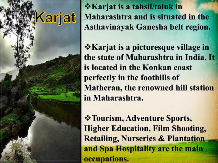 Karjat is a tahsil/taluk in Maharashtra and is situated in the Asthavinayak Ganesha belt region.