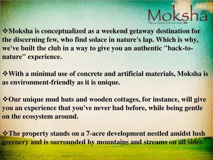 "Moksha is conceptualized as a weekend getaway destination for the discerning few, who find solace in nature's lap. Which is why, we've built the club in a way to give you an authentic ""back-to-nature"" experience."
