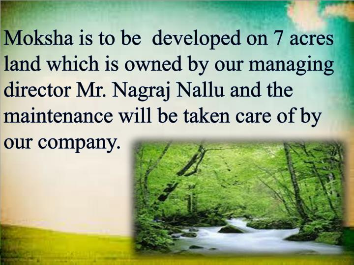 Moksha is to be  developed on 7 acres land which is owned by our managing director Mr. Nagraj Nallu and the maintenance will be taken care of by our company.