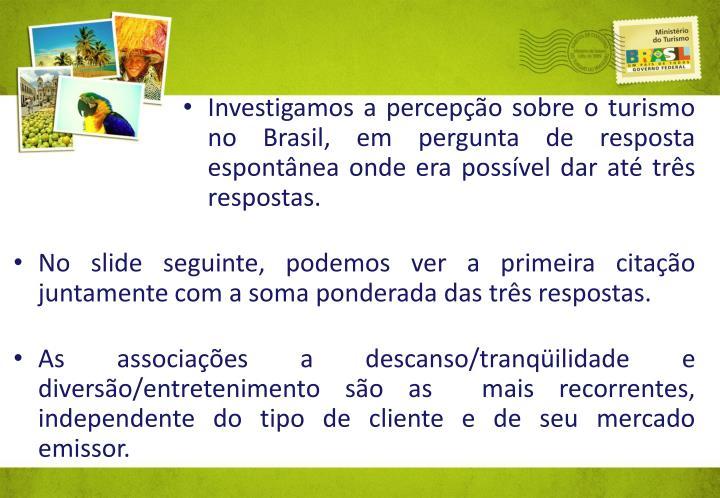 Investigamos a percepo sobre o turismo no Brasil, em pergunta de resposta espontnea onde era possvel dar at trs respostas.