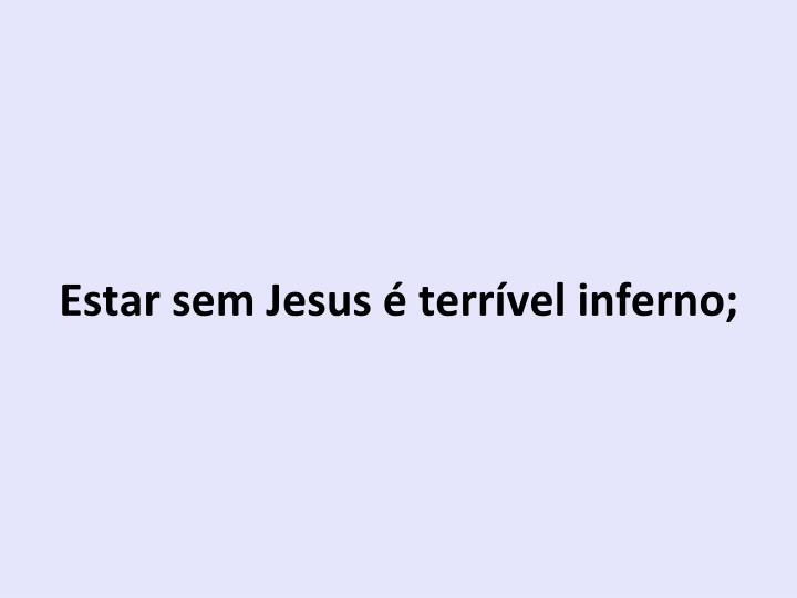 Estar sem Jesus é terrível inferno;
