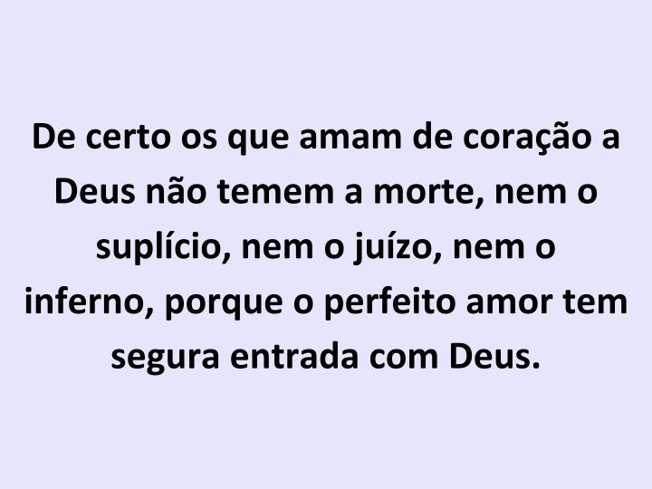 De certo os que amam de coração a Deus não temem a morte, nem o suplício, nem o juízo, nem o