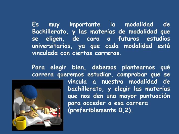 Es muy importante la modalidad de Bachillerato, y las materias de modalidad que se eligen, de cara a futuros estudios universitarios, ya que cada modalidad est