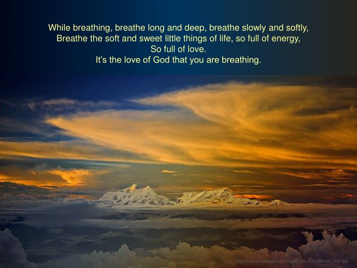 While breathing, breathe long and deep, breathe slowly and softly,