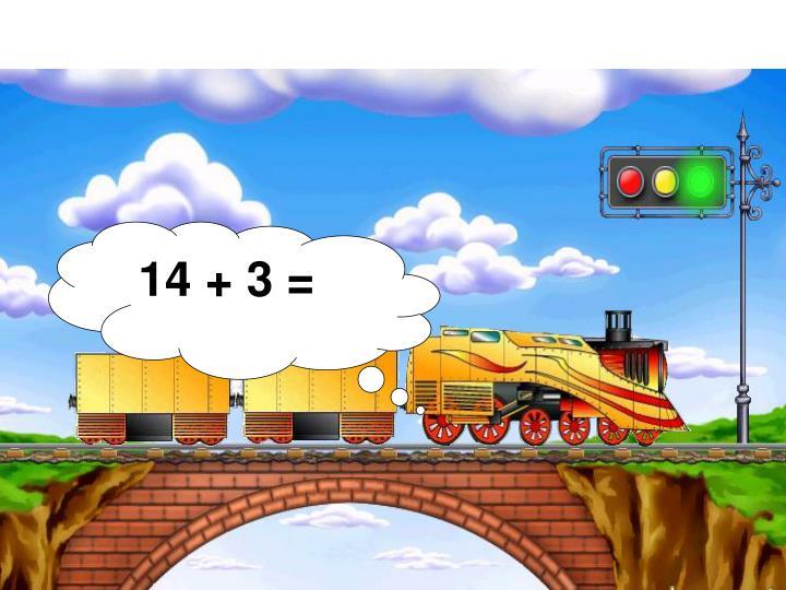 14 + 3 =