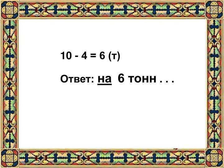 10 - 4 = 6 (т)