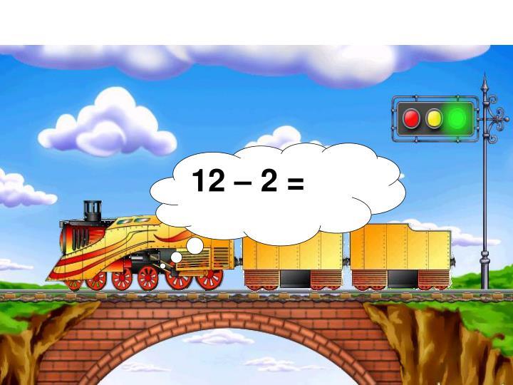 12 – 2 =