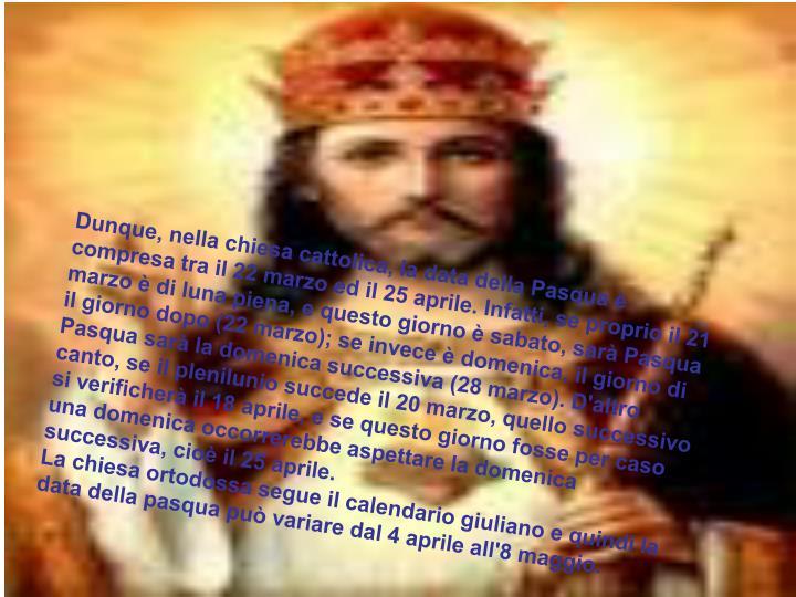 Dunque, nella chiesa cattolica, la data della Pasqua è compresa tra il 22 marzo ed il 25 aprile. Infatti, se proprio il 21 marzo è di luna piena, e questo giorno è sabato, sarà Pasqua il giorno dopo (22 marzo); se invece è domenica, il giorno di Pasqua sarà la domenica successiva (28 marzo). D'altro canto, se il plenilunio succede il 20 marzo, quello successivo si verificherà il 18 aprile, e se questo giorno fosse per caso una domenica occorrerebbe aspettare la domenica successiva, cioè il 25 aprile.