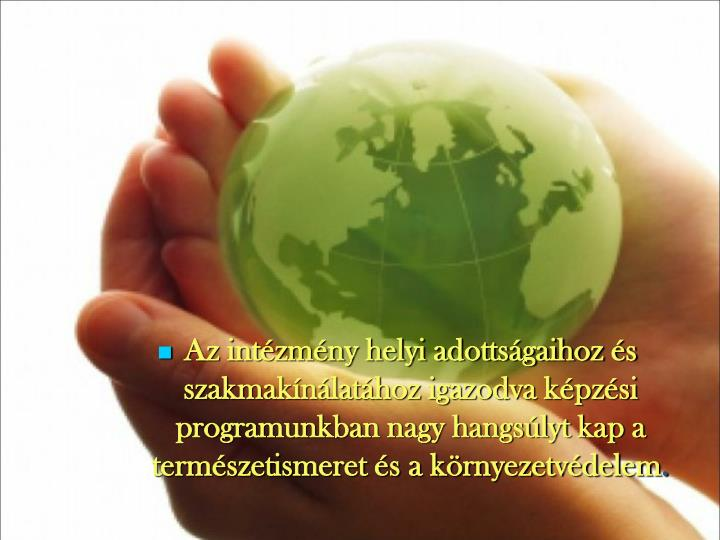 Az intézmény helyi adottságaihoz és szakmakínálatához igazodva képzési programunkban nagy hangsúlyt kap a természetismeret és a környezetvédelem