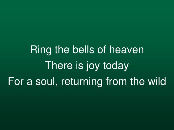 Ring the bells of heaven there is joy today for a soul returning from the wild