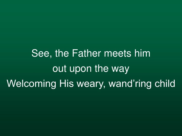 See, the Father meets him