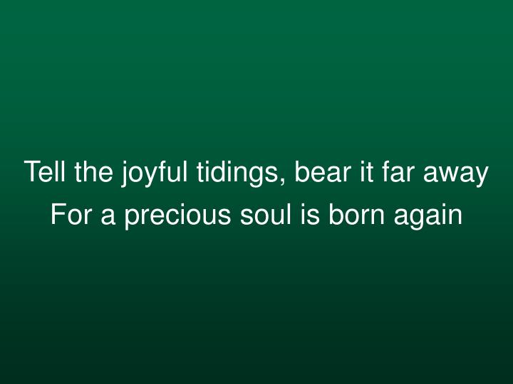 Tell the joyful tidings, bear it far away