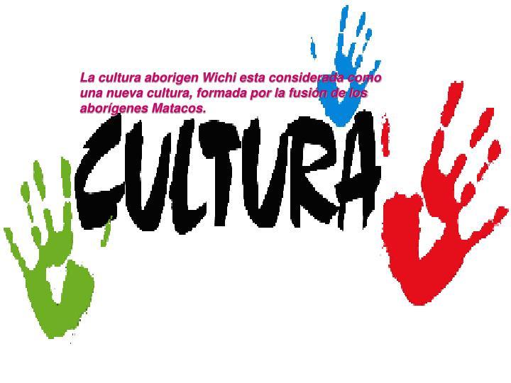 La cultura aborigen Wichi esta considerada como una nueva cultura, formada por la fusión de los aborígenes Matacos.