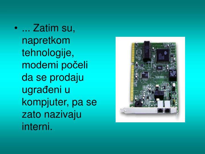... Zatim su,  napretkom tehnologije, modemi počeli da se prodaju ugrađeni u kompjuter, pa se zato nazivaju interni.