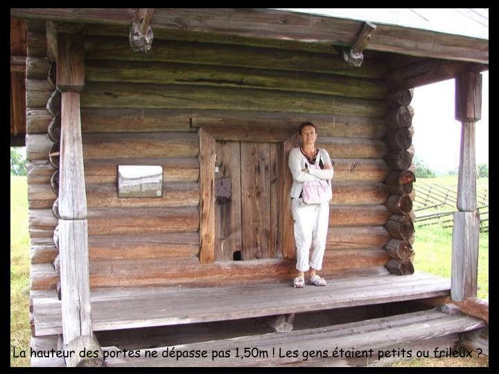 La hauteur des portes ne dpasse pas 1,50m ! Les gens taient petits ou frileux ?