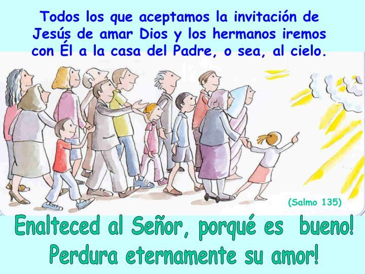 Todos los que aceptamos la invitación de Jesús de amar Dios y los hermanos iremos con Él a la casa del Padre, o sea, al cielo.