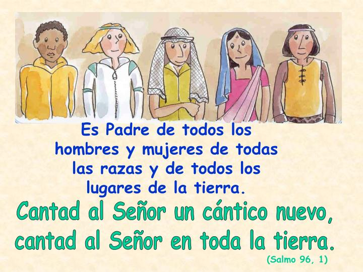 Es Padre de todos los hombres y mujeres de todas las razas y de todos los lugares de la tierra.