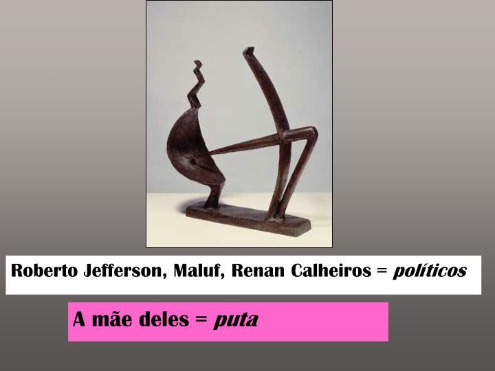 Roberto Jefferson, Maluf, Renan Calheiros =