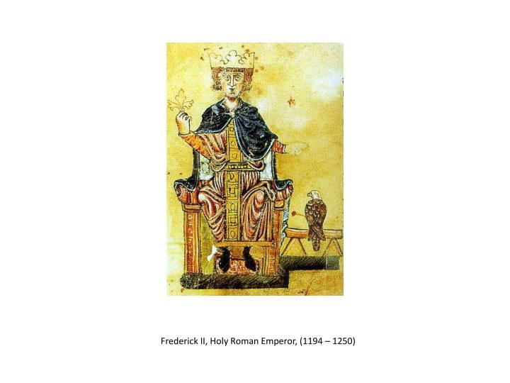 Frederick II, Holy Roman Emperor, (1194 – 1250)