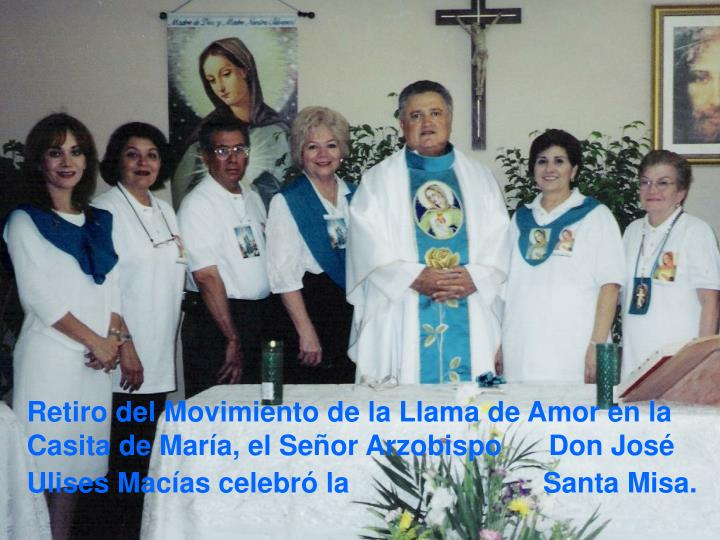 Retiro del Movimiento de la Llama de Amor en la Casita de María, el Señor Arzobispo      Don José Ulises Macías celebró la                         Santa Misa.