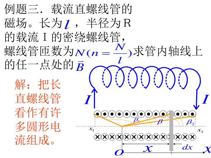 例题三.载流直螺线管的      磁场。长为 ,半径为R      的载流I的密绕螺线管,      螺线管匝数为     求管内轴线上的任一点处的