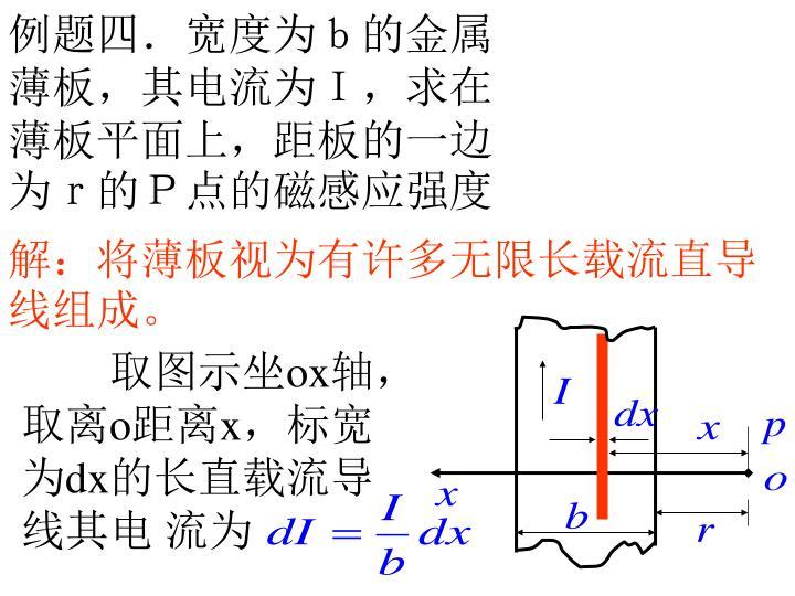 例题四.宽度为b的金属薄板,其电流为I,求在薄板平面上,距板的一边为r的P点的磁感应强度