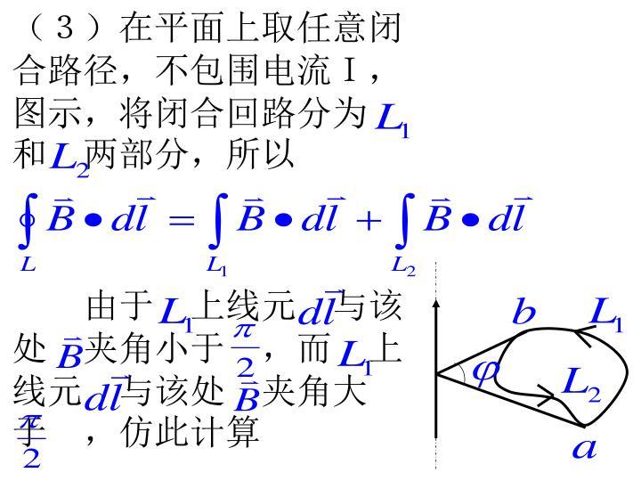 (3)在平面上取任意闭合路径,不包围电流I,图示,将闭合回路分为 和 两部分,所以