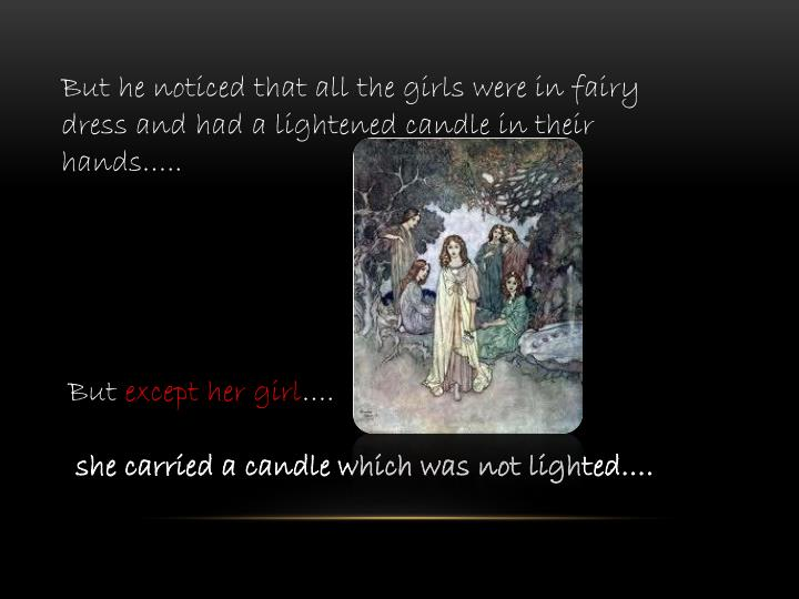 But he noticed that all the girls were in fairy dress and had a lightened candle in their hands…..