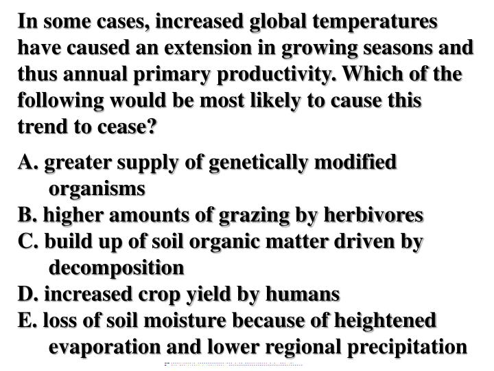 In some cases, increased global temperatures have caused an extension in growing seasons and thus annual primary productivity. Which of the following would be most likely to cause this trend to cease?