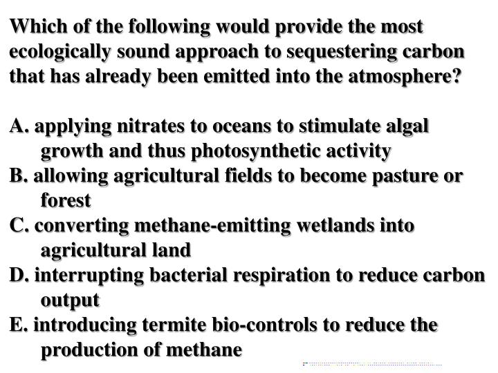 Which of the following would provide the most ecologically sound approach to sequestering carbon that has already been emitted into the atmosphere?